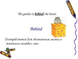 The garden is behind the house. Употребляется для обозначения места со значен