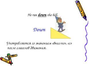 He ran down the hill. Употребляется со значением «вниз по», «с» после глаголо