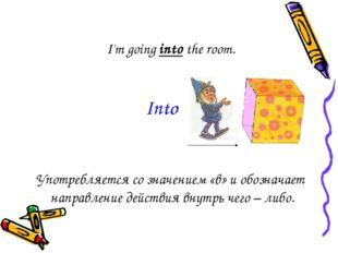 I'm going into the room. Употребляется со значением «в» и обозначает направле