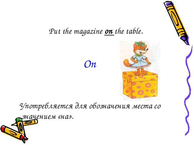 Put the magazine on the table. Употребляется для обозначения места со значен...