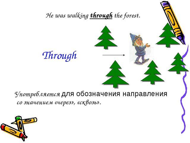 He was walking through the forest. Употребляется для обозначения направления...