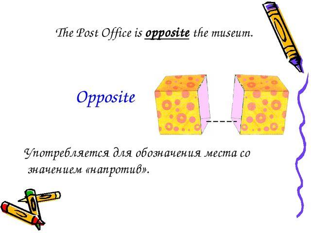 The Post Office is opposite the museum. Употребляется для обозначения места с...