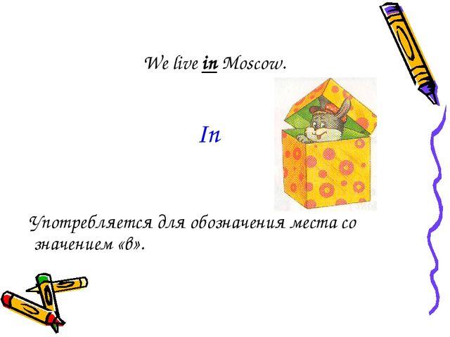 We live in Moscow. Употребляется для обозначения места со значением «в». In
