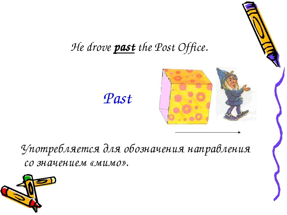 He drove past the Post Office. Употребляется для обозначения направления со з...