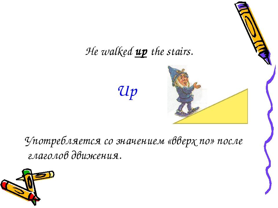 He walked up the stairs. Употребляется со значением «вверх по» после глаголов...