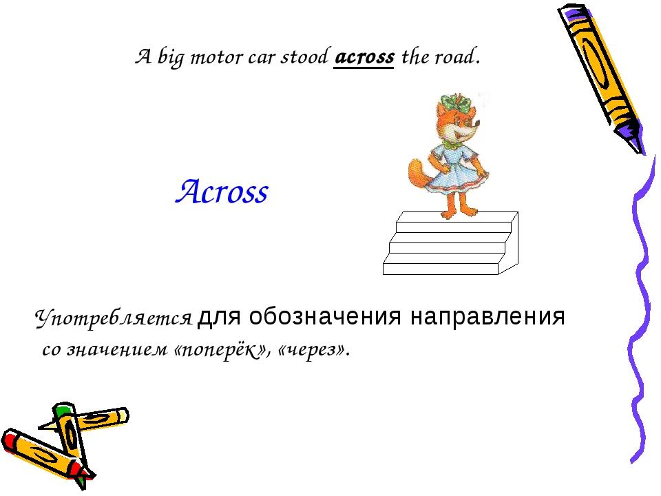 A big motor car stood across the road. Употребляется для обозначения направле...