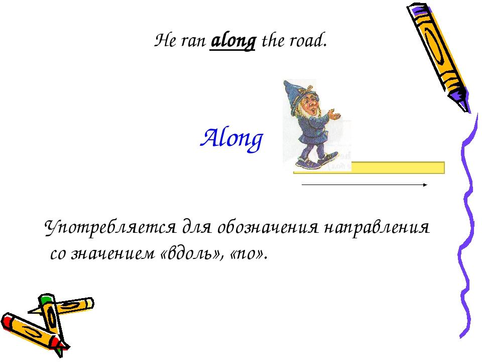 He ran along the road. Употребляется для обозначения направления со значением...