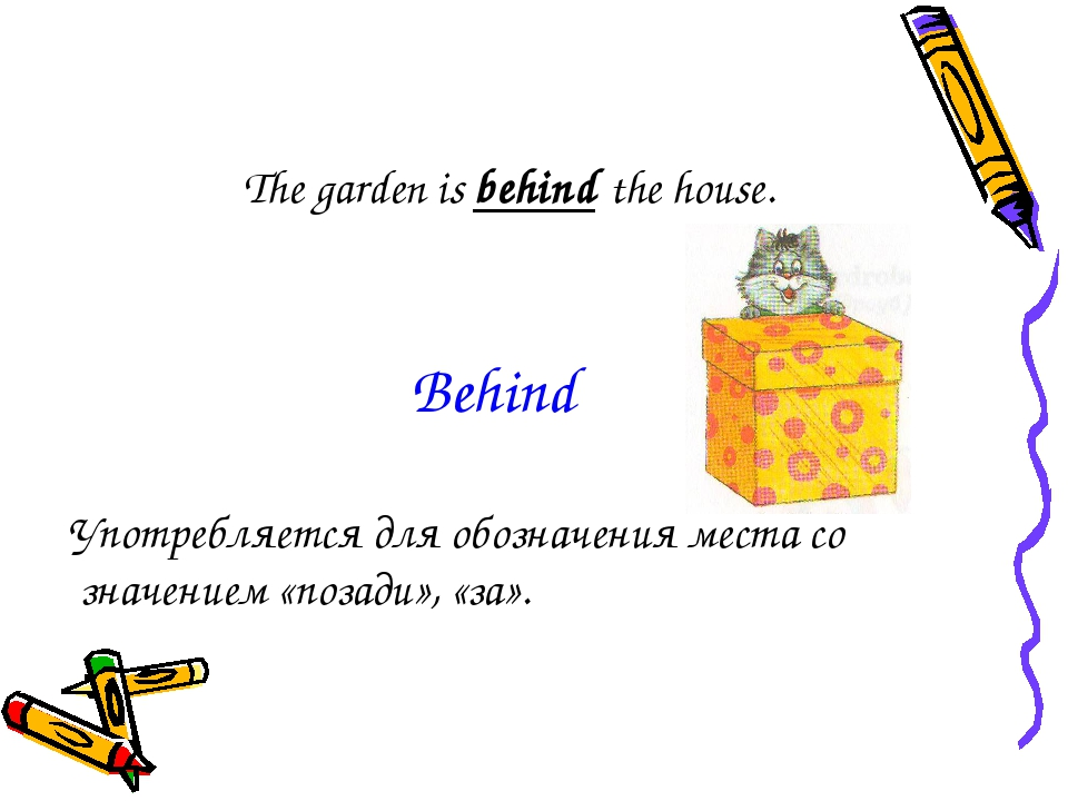 The garden is behind the house. Употребляется для обозначения места со значен...