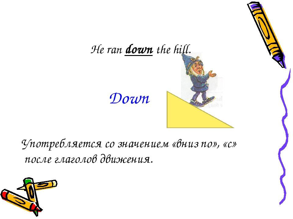 He ran down the hill. Употребляется со значением «вниз по», «с» после глаголо...