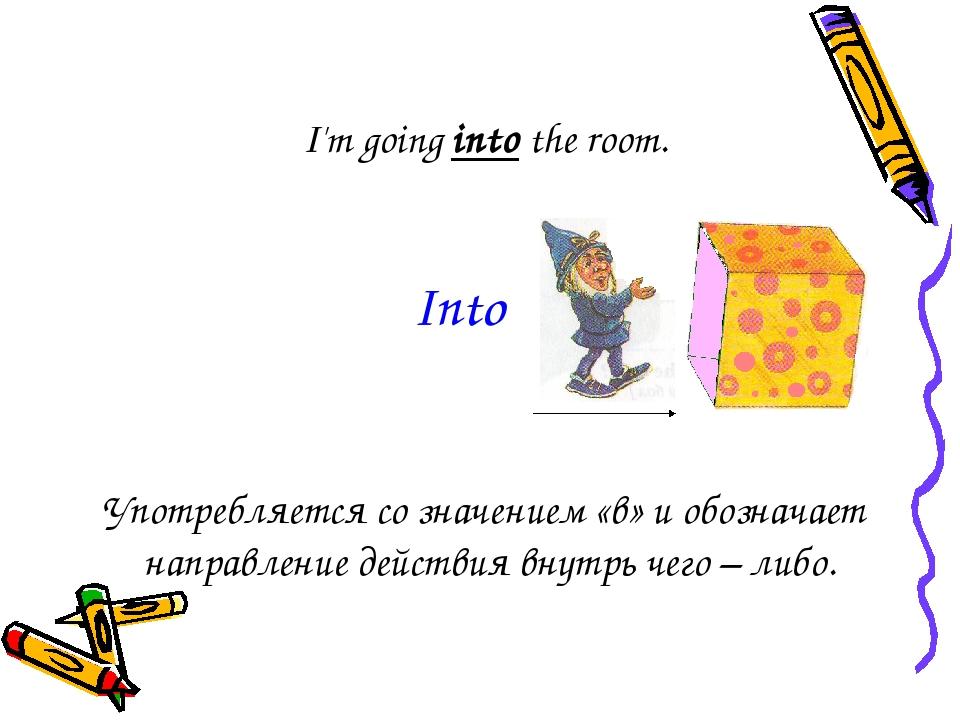I'm going into the room. Употребляется со значением «в» и обозначает направле...