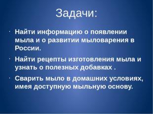 Задачи: Найти информацию о появлении мыла и о развитии мыловарения в России.