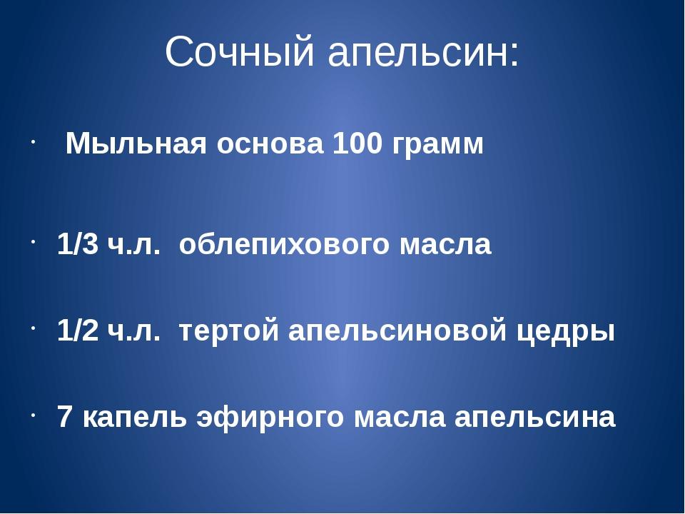 Сочный апельсин: Мыльная основа 100 грамм 1/3 ч.л. облепихового масла 1/2 ч.л...