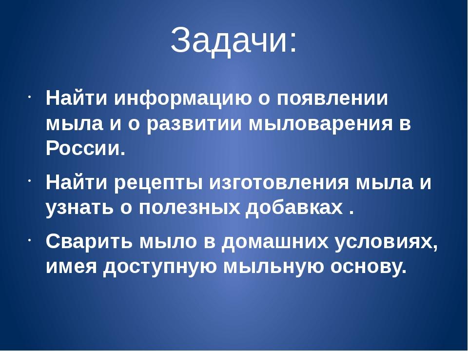 Задачи: Найти информацию о появлении мыла и о развитии мыловарения в России....