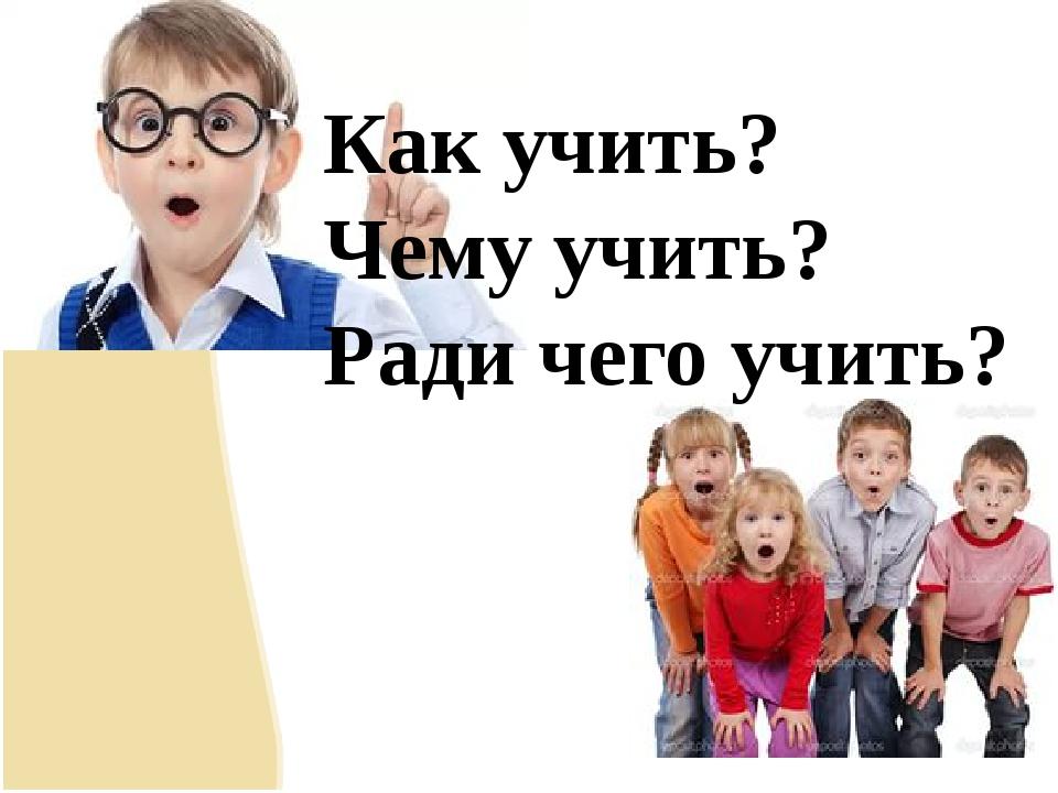 Как учить? Чему учить? Ради чего учить?
