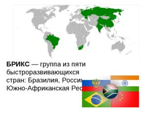 БРИКС— группа из пяти быстроразвивающихся стран:Бразилия,Россия, Индия, Ки