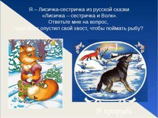 Я – Лисичка-сестричка из русской сказки «Лисичка – сестричка и Волк». Ответь