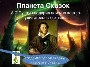 Планета Сказок А.С.Пушкин подарил нам множество удивительных сказок. Угадайте