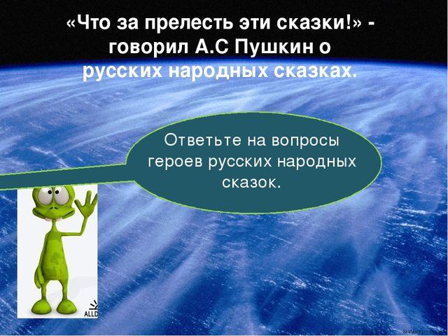 «Что за прелесть эти сказки!» - говорил А.С Пушкин о русских народных сказках...