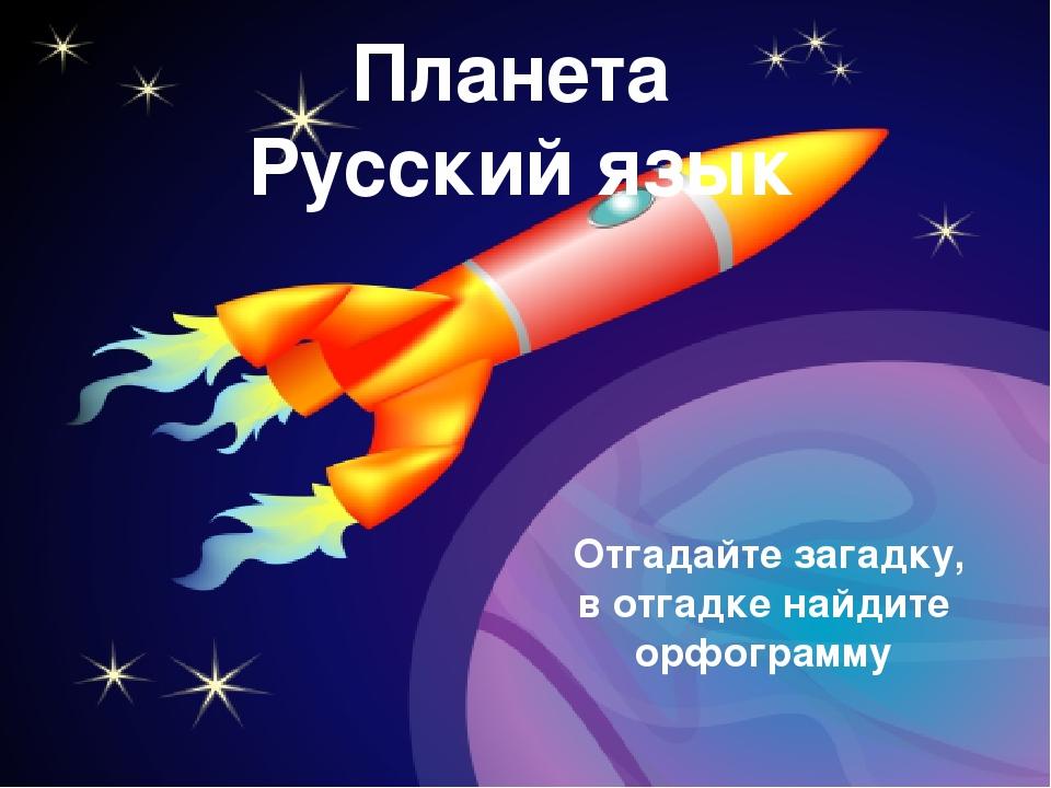 Планета Русский язык Отгадайте загадку, в отгадке найдите орфограмму