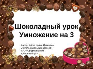 Шоколадный урок Умножение на 3 Автор: Койко Ирина Ивановна, учитель начальных
