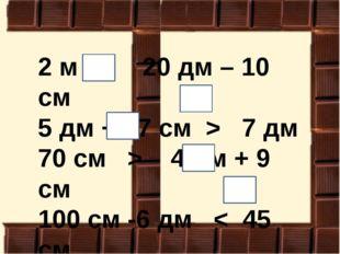 2 м > 20 дм – 10 см 5 дм + 27 см > 7 дм 70 см > 4 дм + 9 см 100 см -6 дм < 45