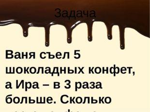Ваня съел 5 шоколадных конфет, а Ира – в 3 раза больше. Сколько всего конфет