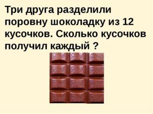 Три друга разделили поровну шоколадку из 12 кусочков. Сколько кусочков получи