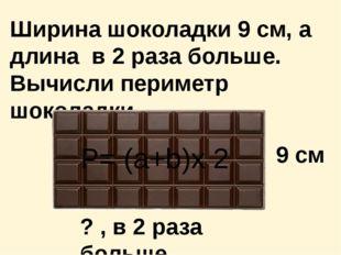 Ширина шоколадки 9 см, а длина в 2 раза больше. Вычисли периметр шоколадки. 9