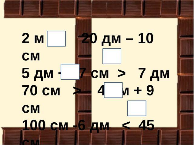 2 м > 20 дм – 10 см 5 дм + 27 см > 7 дм 70 см > 4 дм + 9 см 100 см -6 дм < 45...