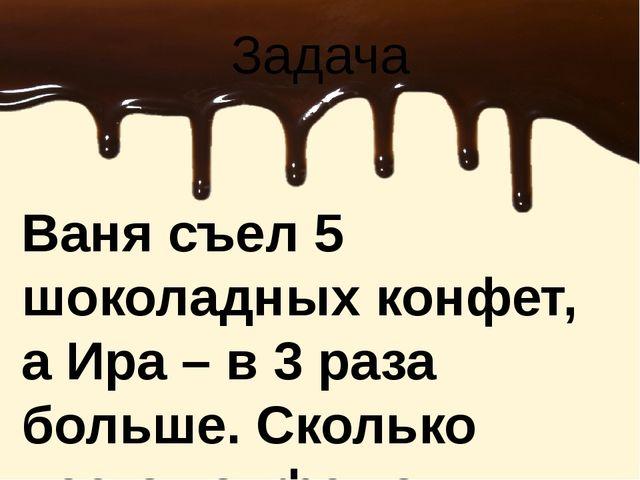 Ваня съел 5 шоколадных конфет, а Ира – в 3 раза больше. Сколько всего конфет...