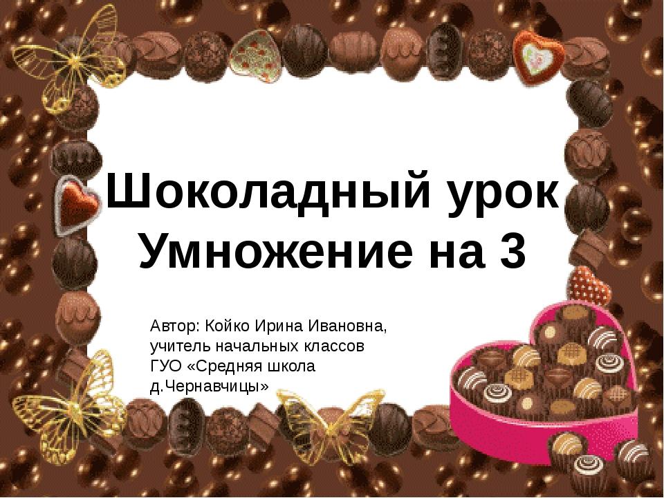 Шоколадный урок Умножение на 3 Автор: Койко Ирина Ивановна, учитель начальных...