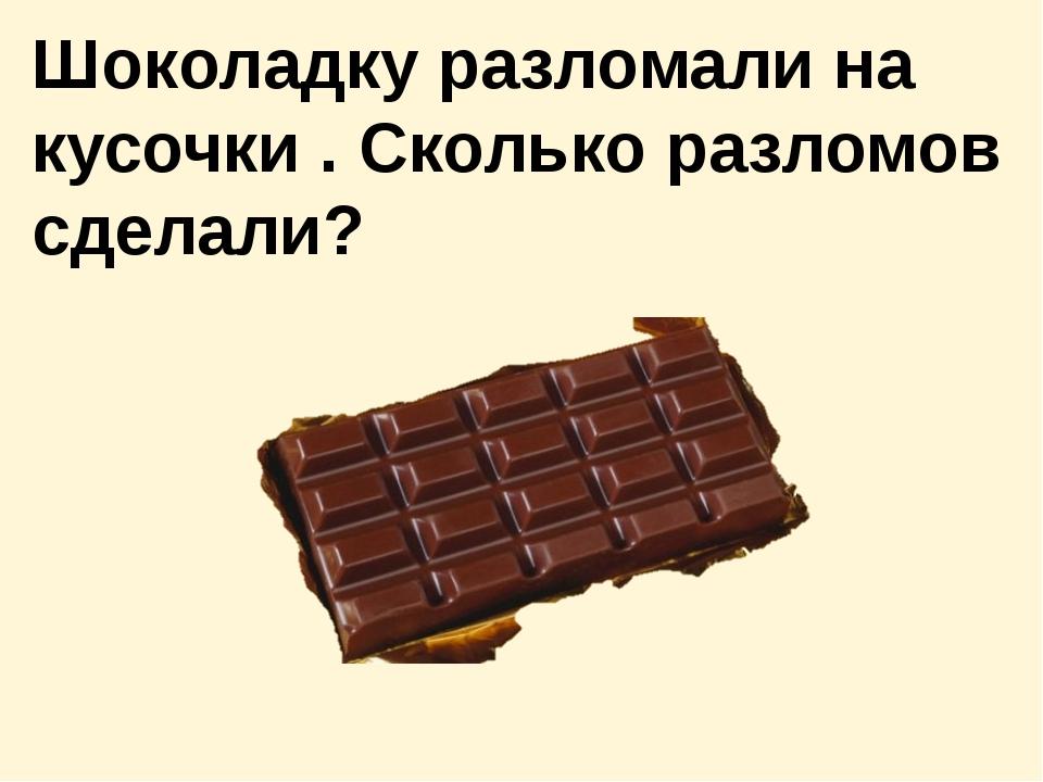 Шоколадку разломали на кусочки . Сколько разломов сделали?