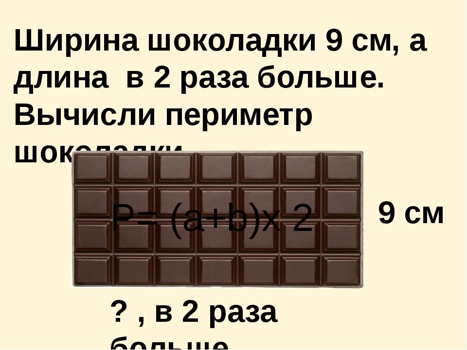Ширина шоколадки 9 см, а длина в 2 раза больше. Вычисли периметр шоколадки. 9...