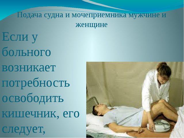 Подача судна и мочеприемника мужчине и женщине Если у больного возникает потр...