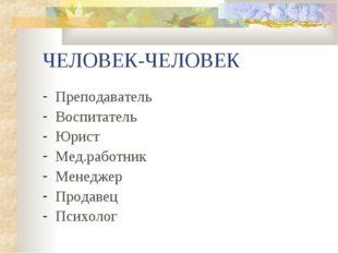 ЧЕЛОВЕК-ЧЕЛОВЕК Преподаватель Воспитатель Юрист Мед.работник Менеджер Продаве