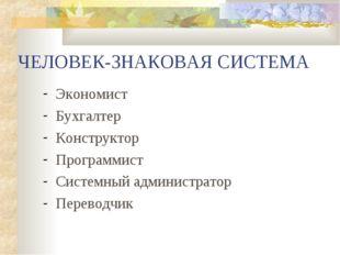 ЧЕЛОВЕК-ЗНАКОВАЯ СИСТЕМА Экономист Бухгалтер Конструктор Программист Системны