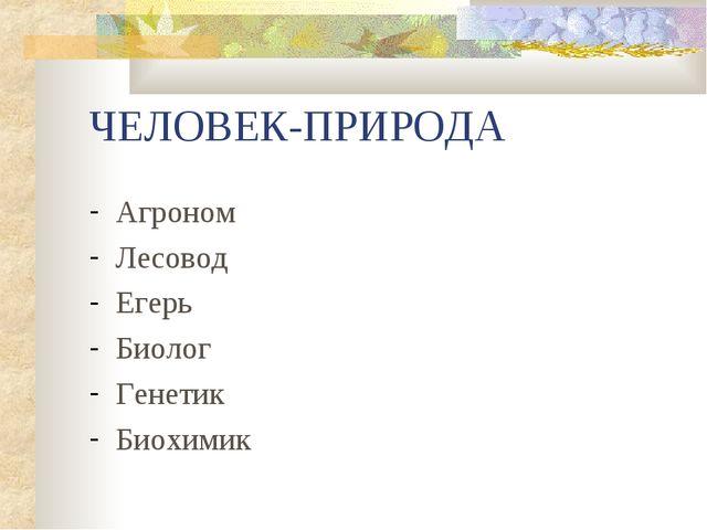 ЧЕЛОВЕК-ПРИРОДА Агроном Лесовод Егерь Биолог Генетик Биохимик