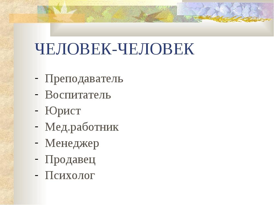 ЧЕЛОВЕК-ЧЕЛОВЕК Преподаватель Воспитатель Юрист Мед.работник Менеджер Продаве...