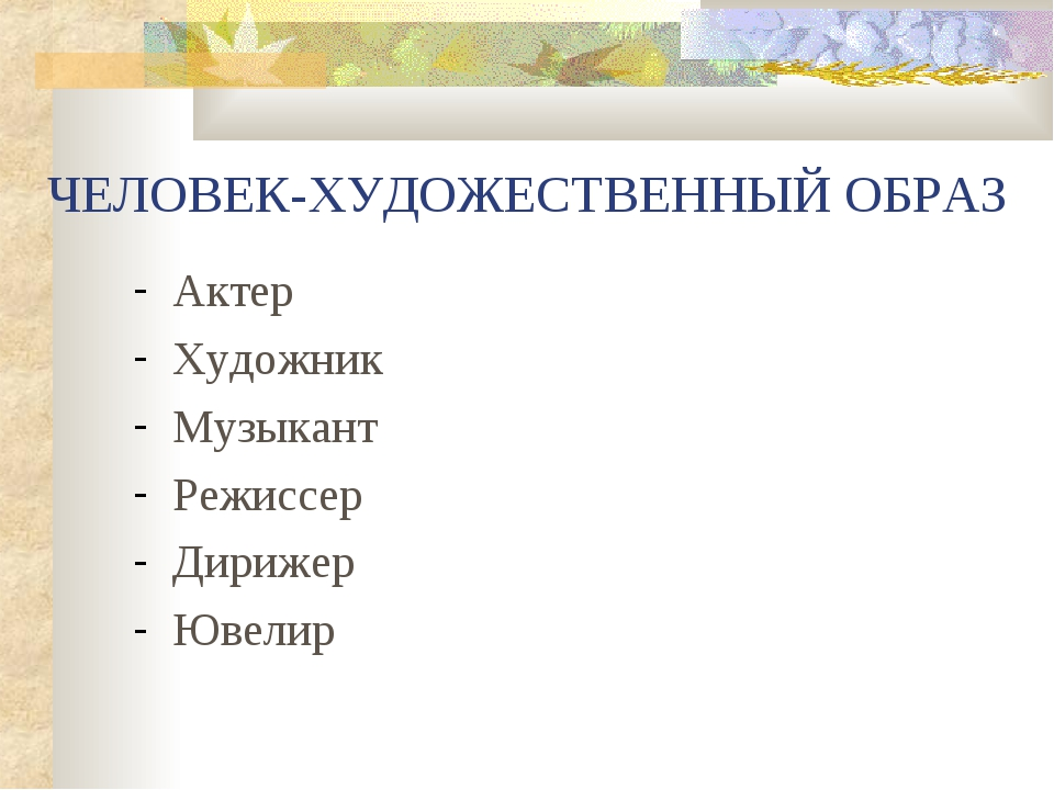 ЧЕЛОВЕК-ХУДОЖЕСТВЕННЫЙ ОБРАЗ Актер Художник Музыкант Режиссер Дирижер Ювелир