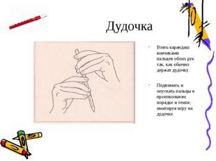 Дудочка Взять карандаш кончиками пальцев обеих рук так, как обычно держат дуд