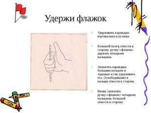 Удержи флажок Удерживать карандаш вертикально в кулачке. Большой палец отвест