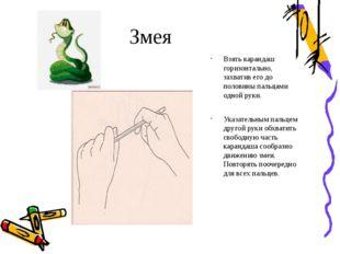 Змея Взять карандаш горизонтально, захватив его до половины пальцами одной ру