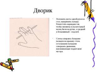 Дворик Положить кисть одной руки на стол, выпрямить пальцы. Разместить каранд