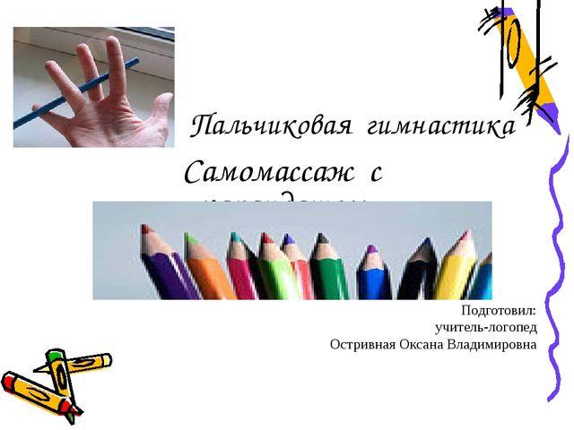 Пальчиковая гимнастика Самомассаж с карандашом Подготовил: учитель-логопед Ос...