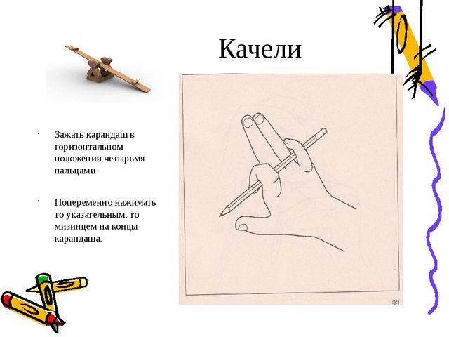 Качели Зажать карандаш в горизонтальном положении четырьмя пальцами. Попереме...