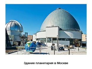 Здание планетария в Москве Во многих городах нашей страны есть планетарии, гд