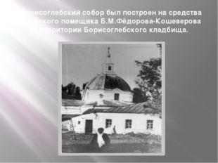 «Борисоглебский собор был построен на средства орловского помещика Б.М.Фёдоро
