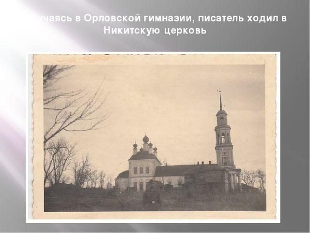Обучаясь в Орловской гимназии, писатель ходил в Никитскую церковь