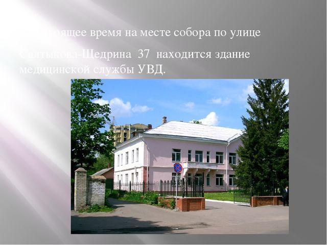 В настоящее время на месте собора по улице Салтыкова-Щедрина 37 находится зд...
