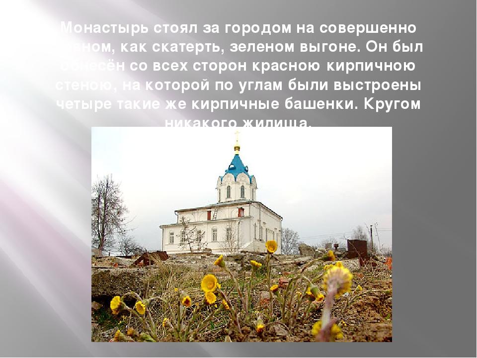 Монастырь стоял за городом на совершенно ровном, как скатерть, зеленом выгоне...